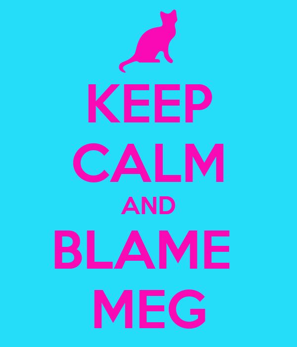 KEEP CALM AND BLAME  MEG