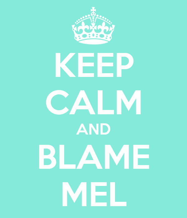 KEEP CALM AND BLAME MEL