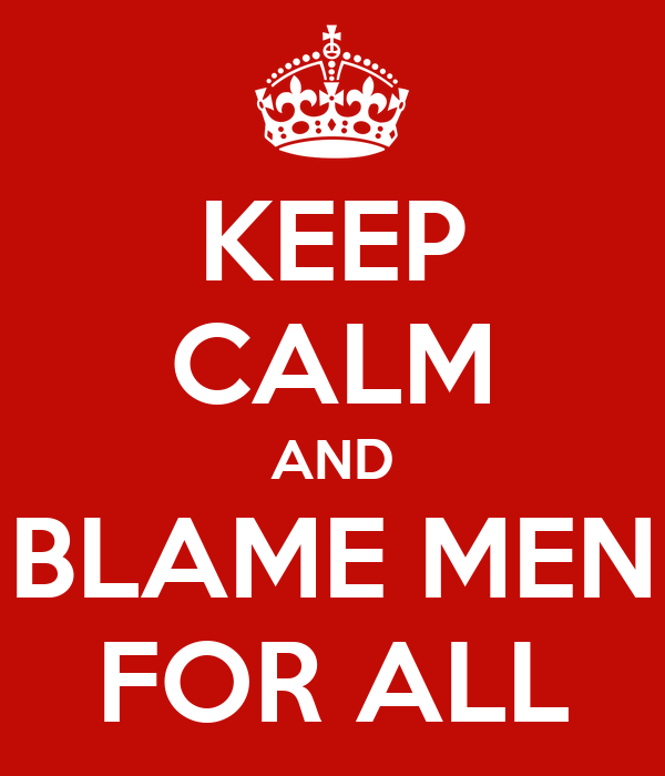 KEEP CALM AND BLAME MEN FOR ALL