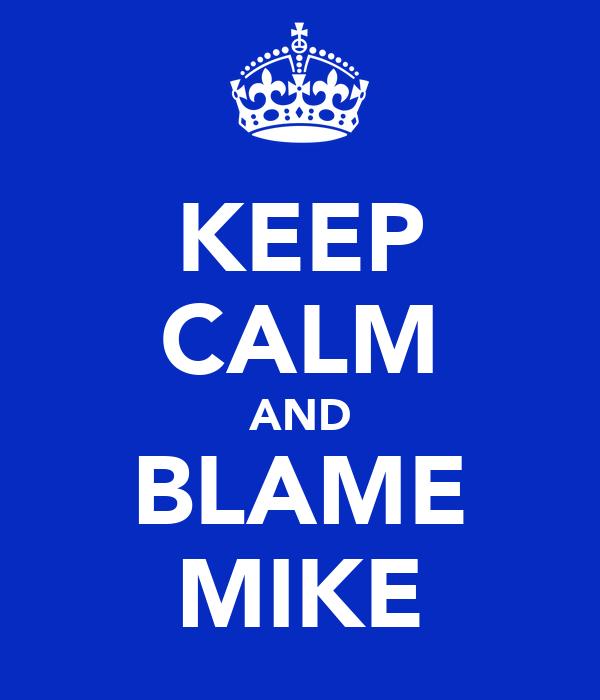 KEEP CALM AND BLAME MIKE
