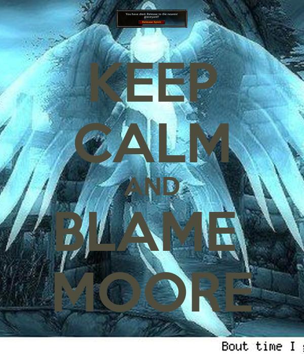 KEEP CALM AND BLAME  MOORE