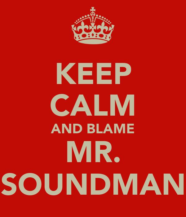 KEEP CALM AND BLAME MR. SOUNDMAN