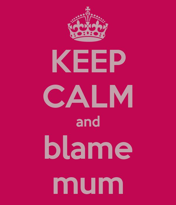 KEEP CALM and blame mum