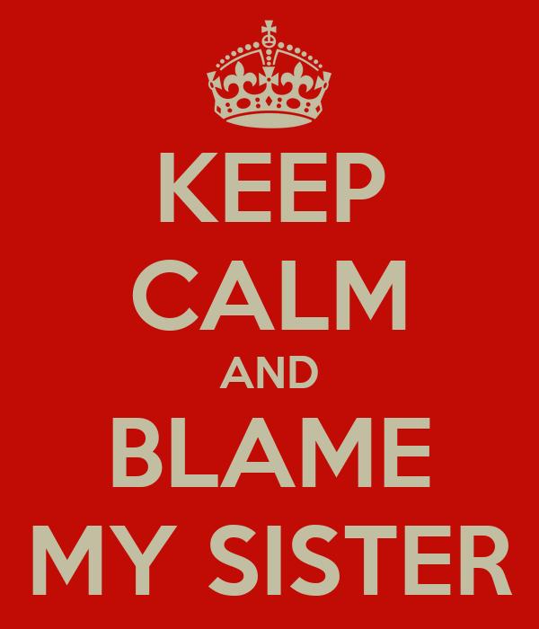 KEEP CALM AND BLAME MY SISTER