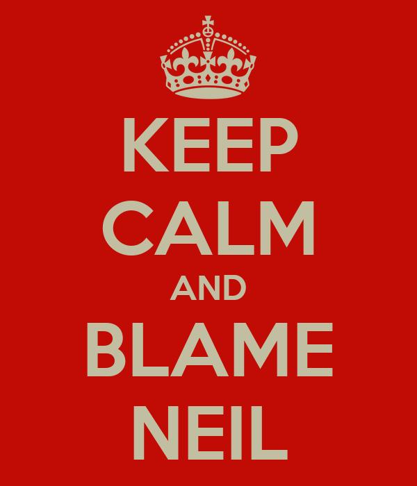 KEEP CALM AND BLAME NEIL