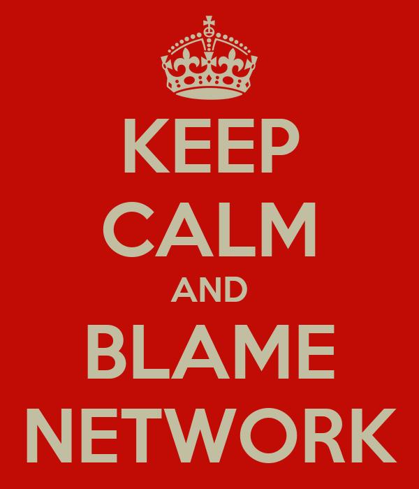 KEEP CALM AND BLAME NETWORK