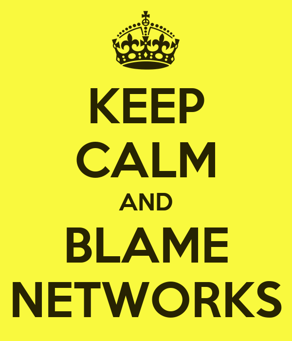 KEEP CALM AND BLAME NETWORKS