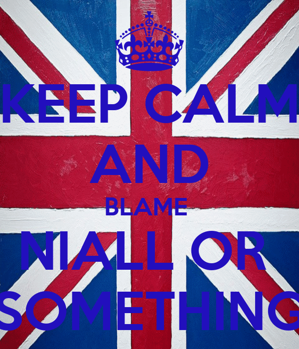 KEEP CALM AND BLAME  NIALL OR  SOMETHING