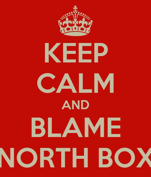 KEEP CALM AND BLAME NORTH BOX