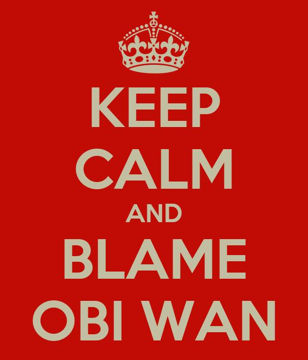 KEEP CALM AND BLAME OBI WAN