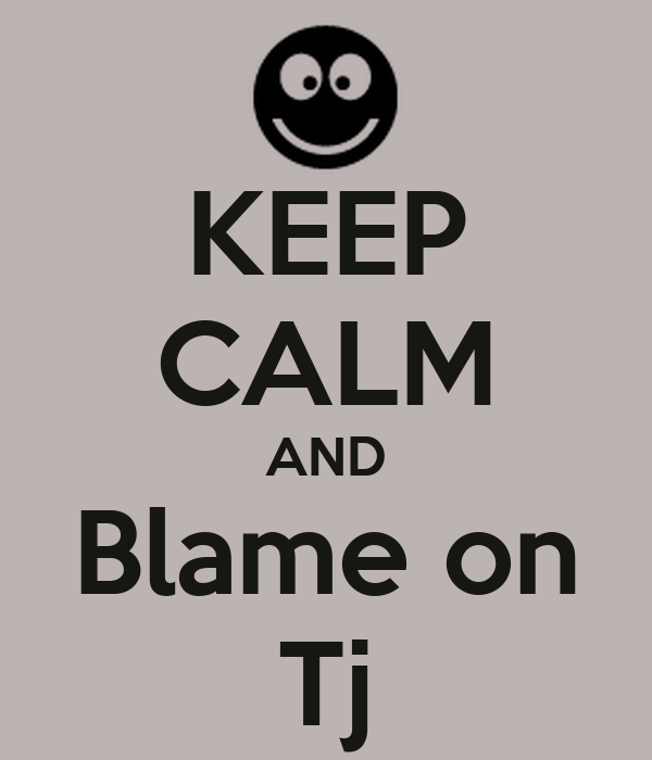 KEEP CALM AND Blame on Tj