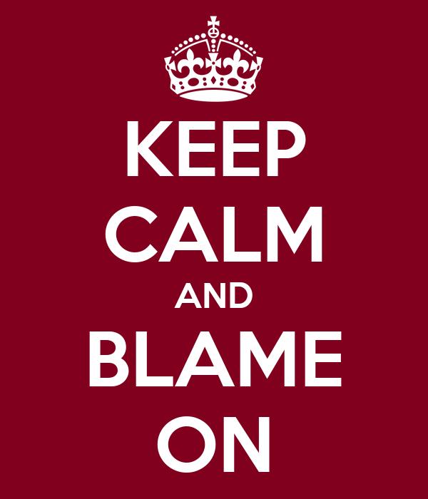 KEEP CALM AND BLAME ON