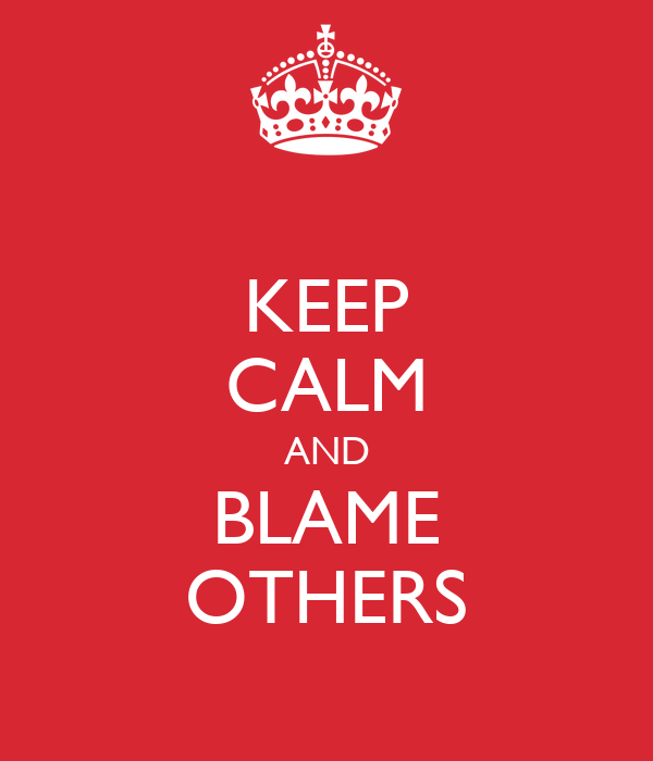 KEEP CALM AND BLAME OTHERS