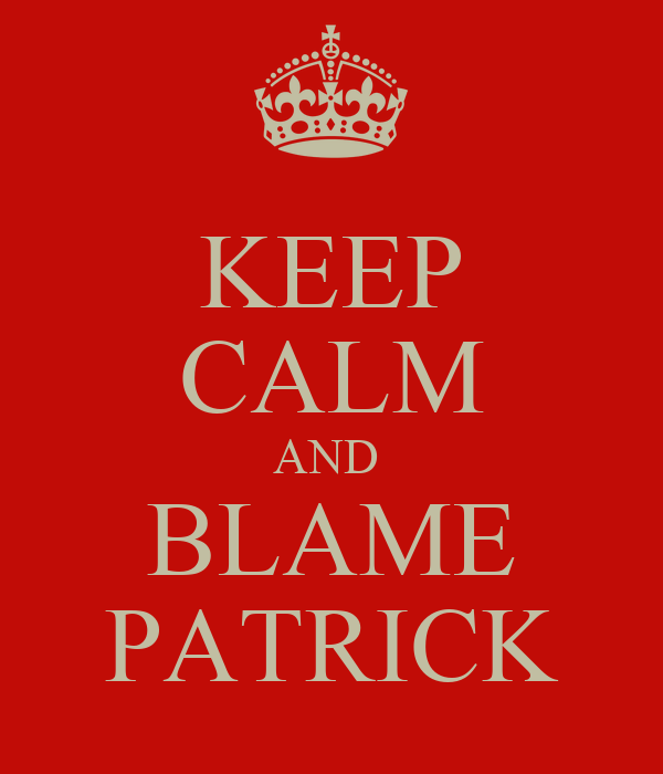 KEEP CALM AND  BLAME PATRICK