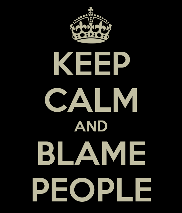 KEEP CALM AND BLAME PEOPLE