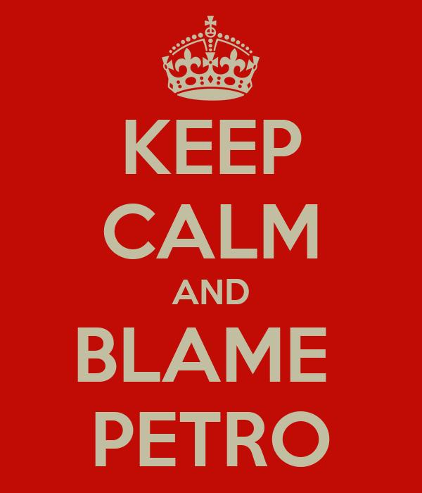 KEEP CALM AND BLAME  PETRO