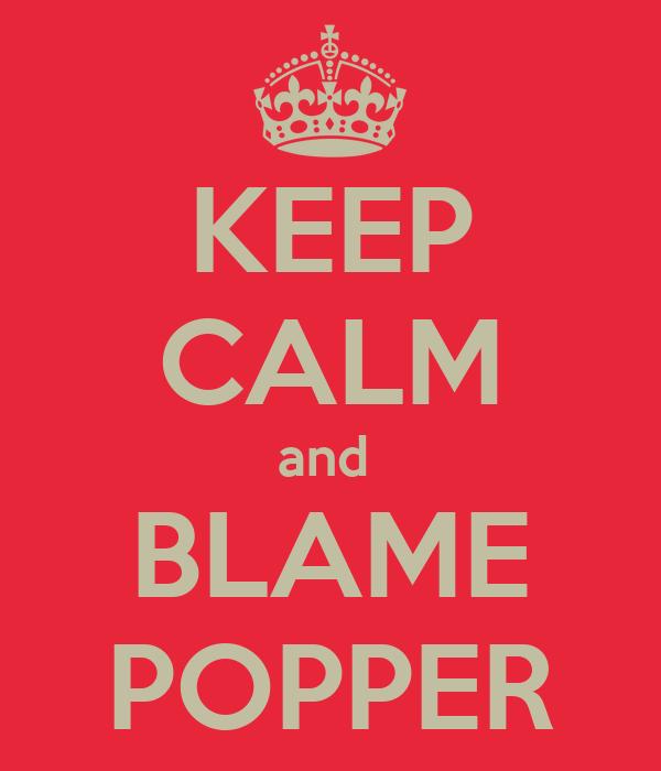 KEEP CALM and  BLAME POPPER