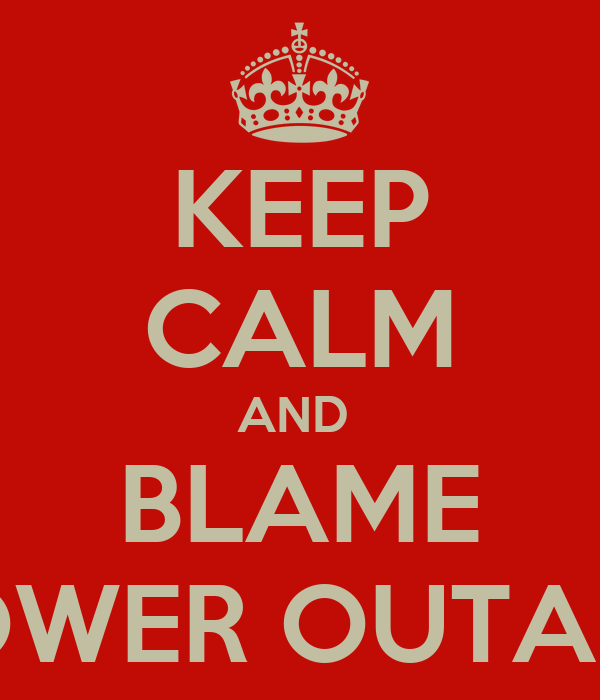 KEEP CALM AND  BLAME POWER OUTAGE