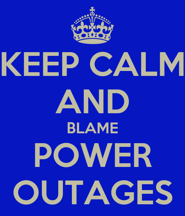 KEEP CALM AND BLAME POWER OUTAGES