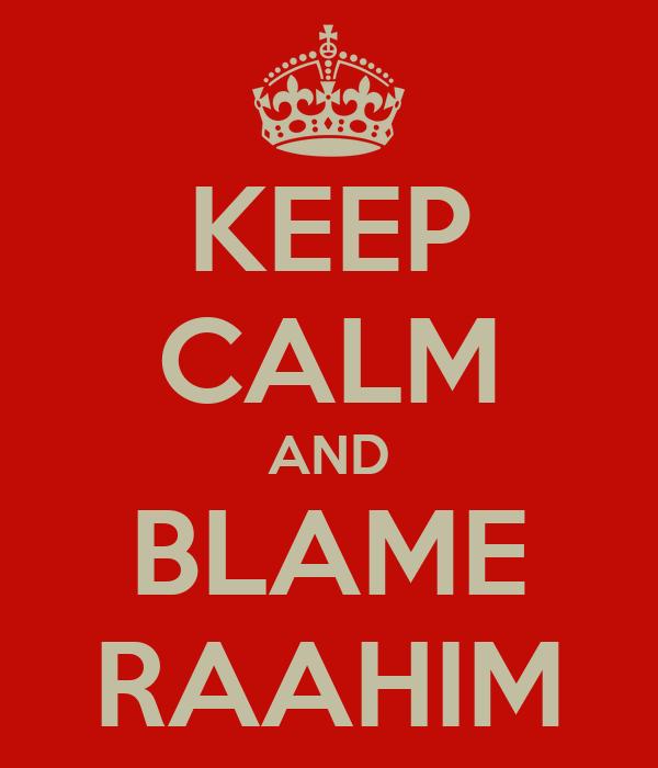 KEEP CALM AND BLAME RAAHIM