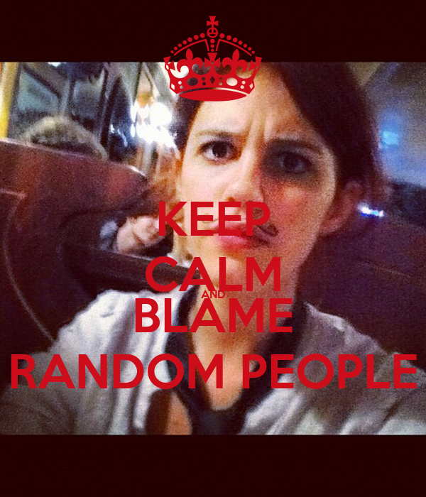 KEEP CALM AND BLAME RANDOM PEOPLE