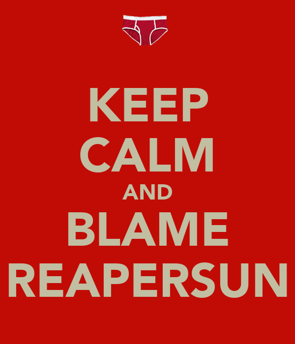 KEEP CALM AND BLAME REAPERSUN