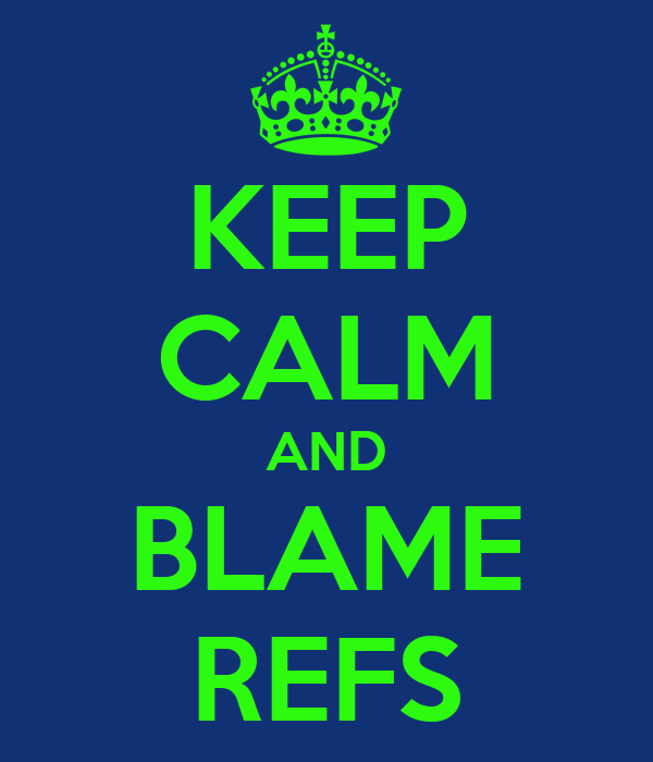 KEEP CALM AND BLAME REFS