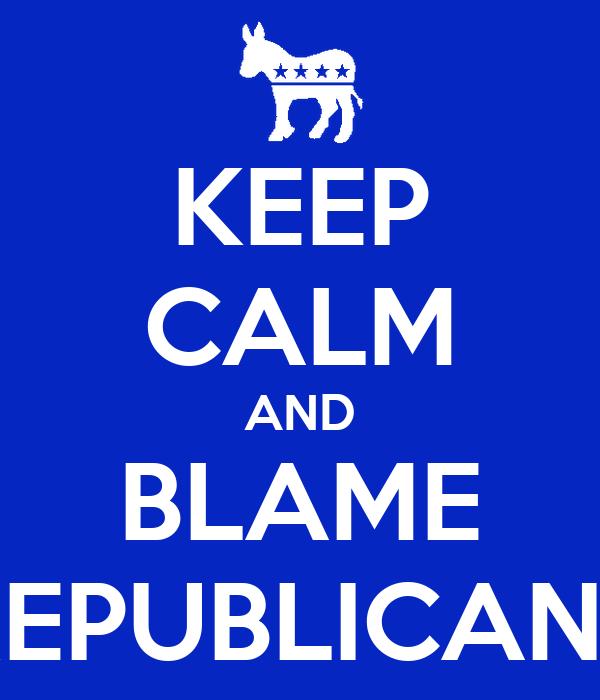 KEEP CALM AND BLAME REPUBLICANS