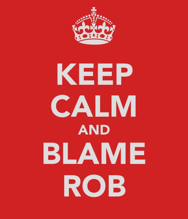 KEEP CALM AND BLAME ROB