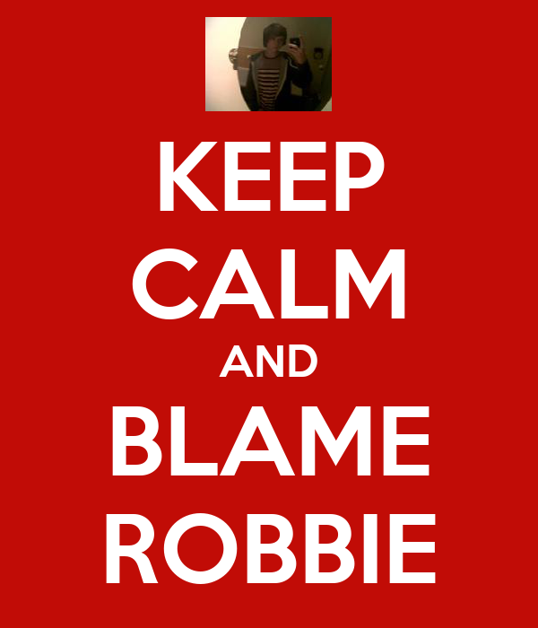 KEEP CALM AND BLAME ROBBIE