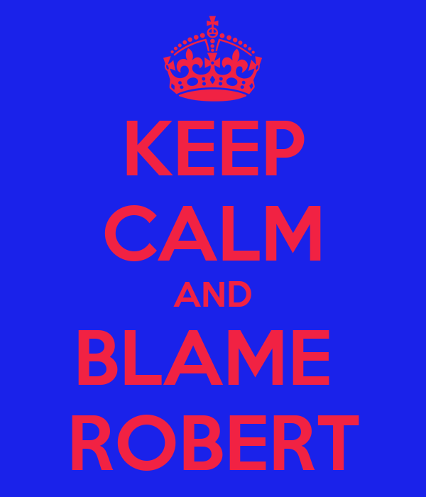 KEEP CALM AND BLAME  ROBERT