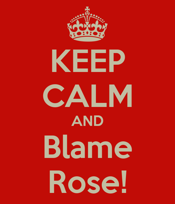 KEEP CALM AND Blame Rose!