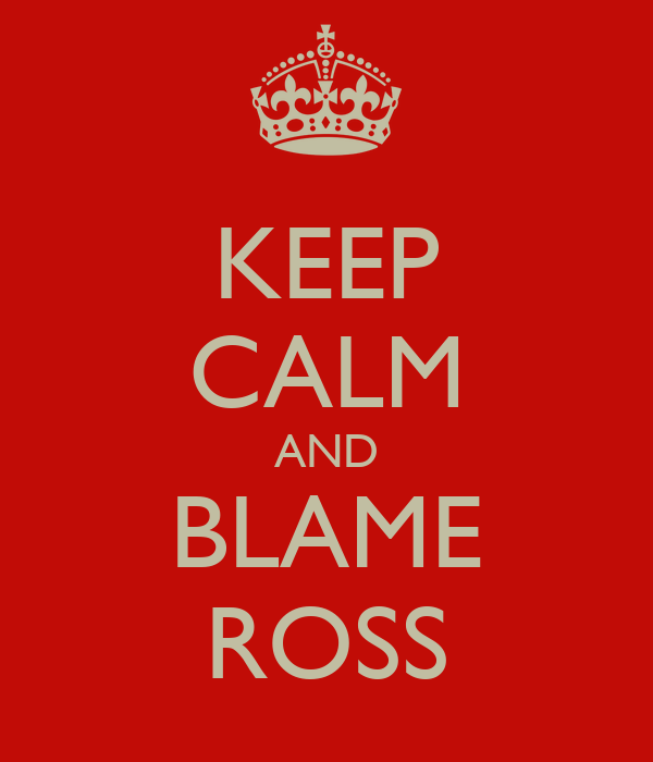 KEEP CALM AND BLAME ROSS