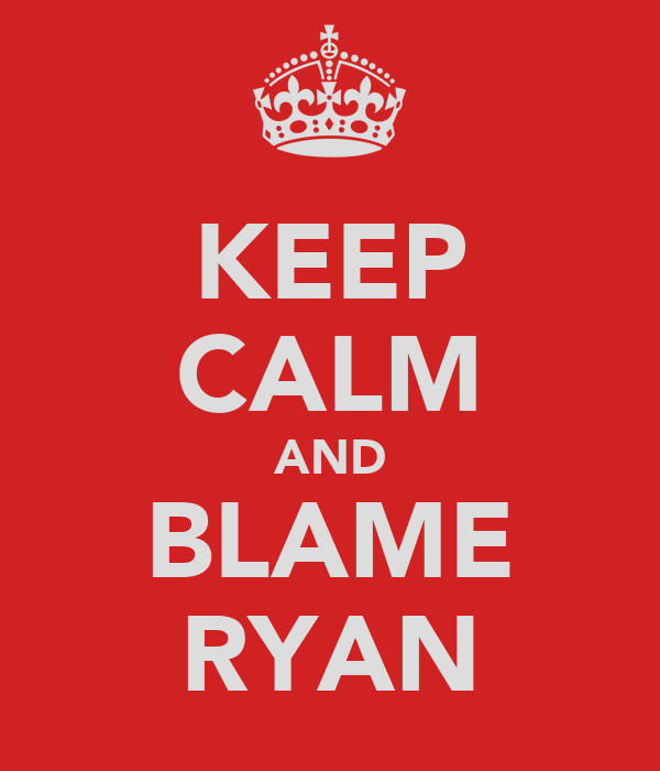 KEEP CALM AND BLAME RYAN