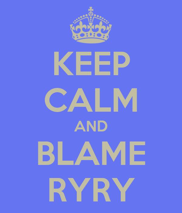 KEEP CALM AND BLAME RYRY