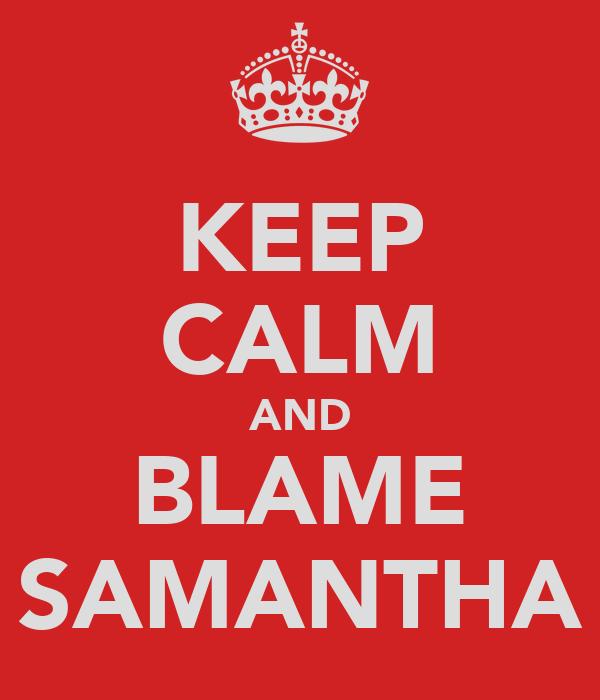 KEEP CALM AND BLAME SAMANTHA