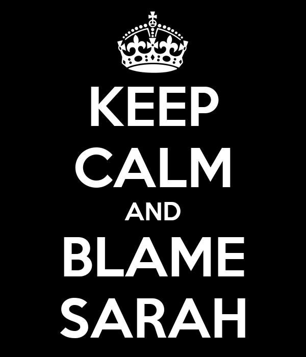 KEEP CALM AND BLAME SARAH