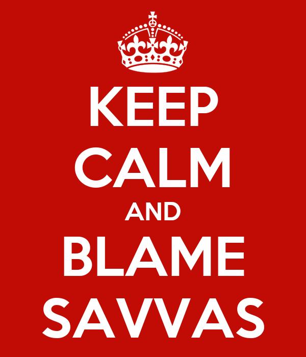 KEEP CALM AND BLAME SAVVAS