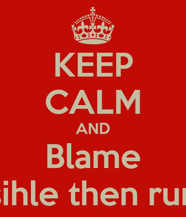 KEEP CALM AND Blame sihle then run