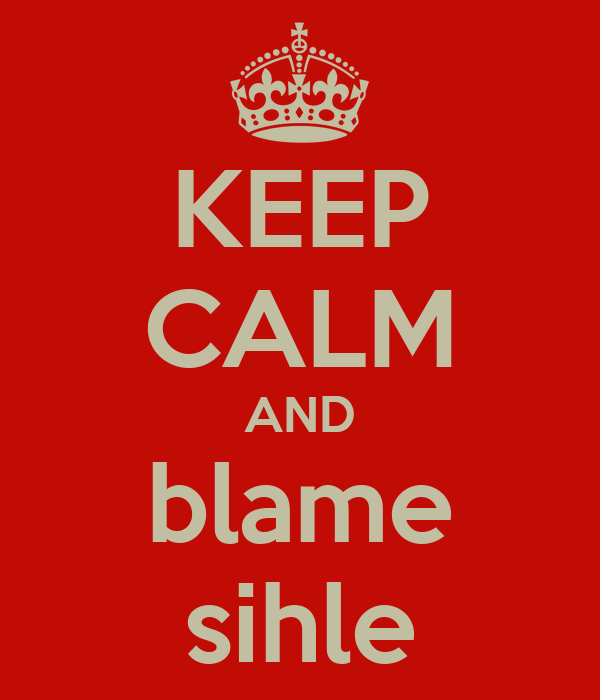 KEEP CALM AND blame sihle