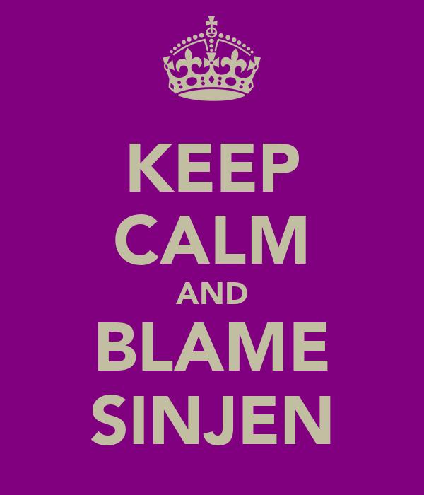 KEEP CALM AND BLAME SINJEN