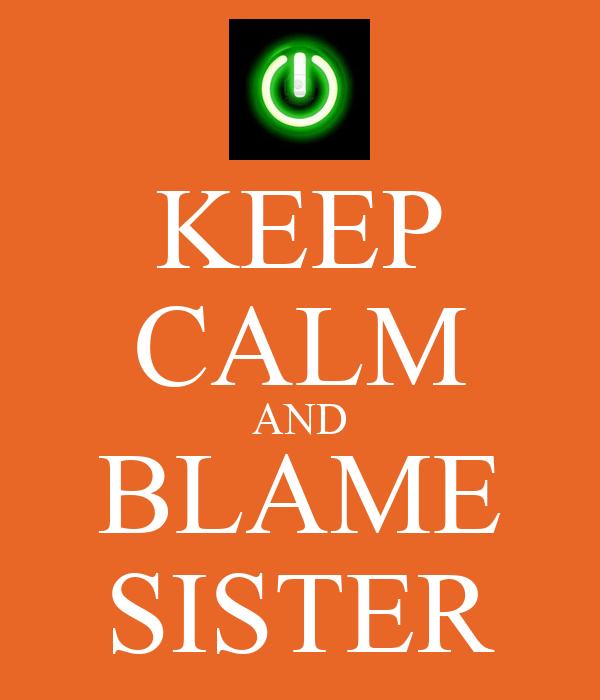 KEEP CALM AND BLAME SISTER