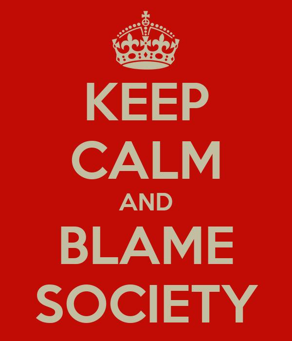 KEEP CALM AND BLAME SOCIETY