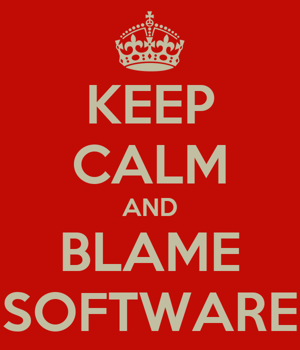 KEEP CALM AND BLAME SOFTWARE