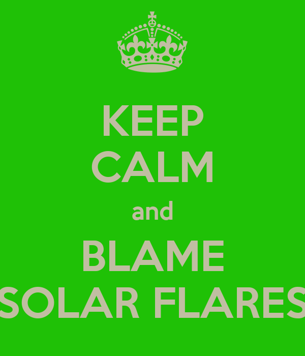 KEEP CALM and BLAME SOLAR FLARES