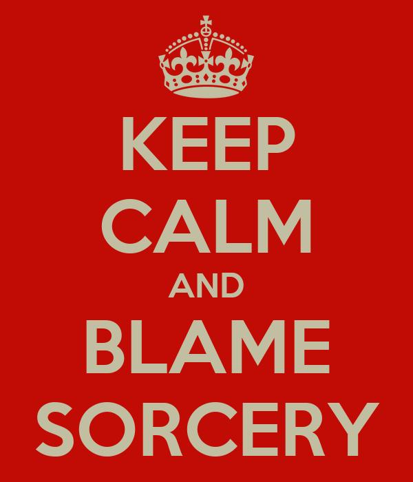 KEEP CALM AND BLAME SORCERY