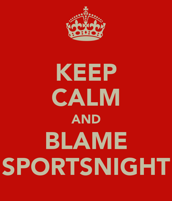 KEEP CALM AND BLAME SPORTSNIGHT