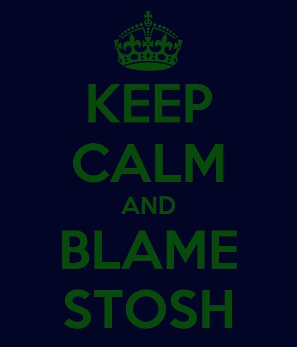 KEEP CALM AND BLAME STOSH