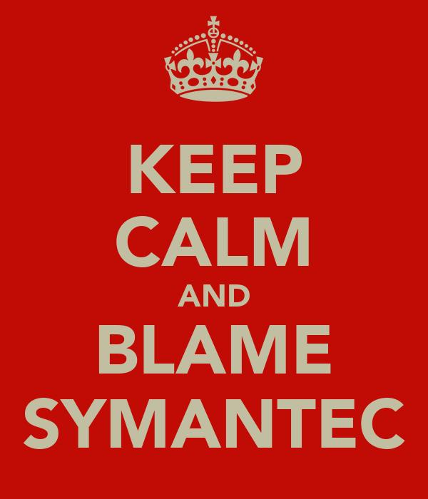 KEEP CALM AND BLAME SYMANTEC