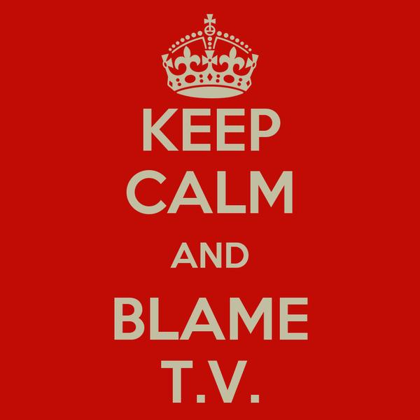 KEEP CALM AND BLAME T.V.